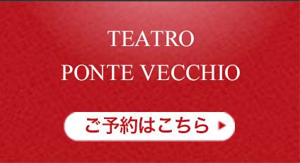 TEATRO PONTE VECCHIO ご予約はこちら